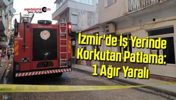 İzmir'de iş yerinde korkutan patlama: 1 ağır yaralı