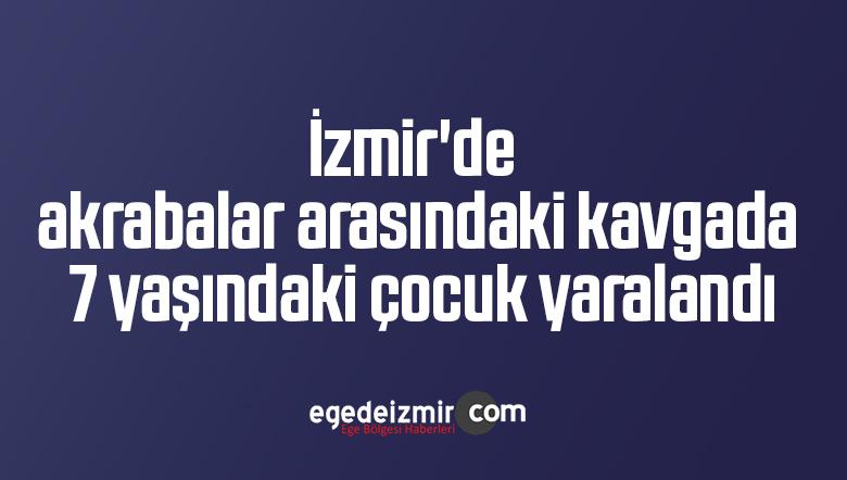 İzmir'de akrabalar arasındaki kavgada 7 yaşındaki çocuk yaralandı