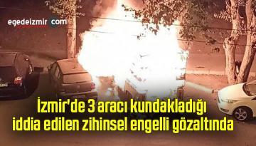 İzmir'de 3 aracı kundakladığı iddia edilen zihinsel engelli gözaltında