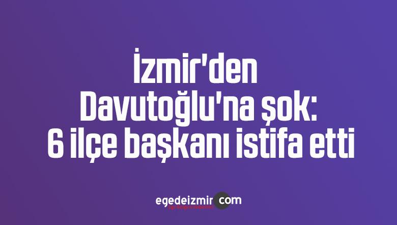 İzmir'den Davutoğlu'na şok: 6 ilçe başkanı istifa etti