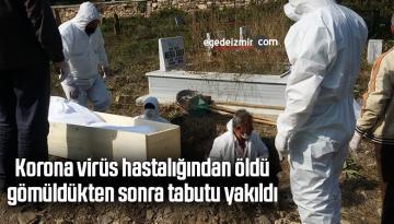 Korona virüs hastalığından öldü, gömüldükten sonra tabutu yakıldı