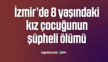 İzmir'de 8 yaşındaki kız çocuğunun şüpheli ölümü