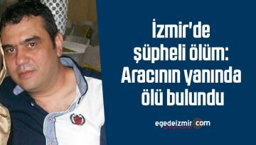İzmir'de şüpheli ölüm: Aracının yanında ölü bulundu