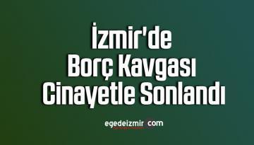 İzmir'deki borç kavgası cinayetle sonlandı