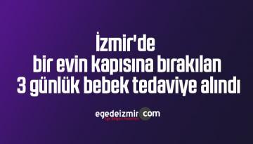 İzmir'de bir evin kapısına bırakılan 3 günlük bebek tedaviye alındı