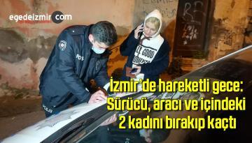 İzmir'de hareketli gece: Sürücü, aracı ve içindeki 2 kadını bırakıp kaçtı
