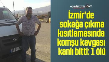İzmir'de sokağa çıkma kısıtlamasında komşu kavgası kanlı bitti: 1 ölü