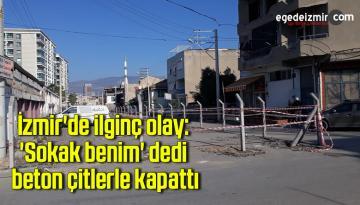İzmir'de ilginç olay: 'Sokak benim' dedi, beton çitlerle kapattı