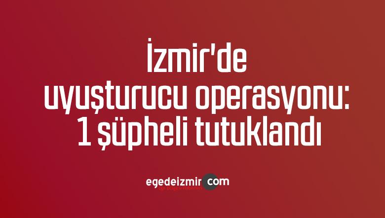 İzmir'de uyuşturucu operasyonu: 1 şüpheli tutuklandı