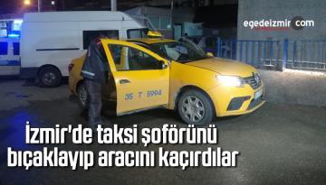 İzmir'de taksi şoförünü bıçaklayıp aracını kaçırdılar