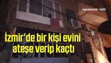 İzmir'de bir kişi evini ateşe verip kaçtı