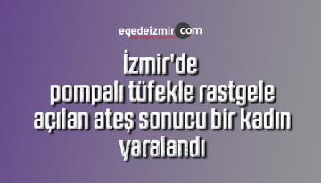 İzmir'de pompalı tüfekle rastgele açılan ateş sonucu bir kadın yaralandı