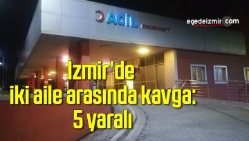 İzmir'de iki aile arasında kavga: 5 yaralı