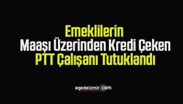 Emeklilerin Maaşı Üzerinden Kredi Çeken PTT Çalışanı Tutuklandı