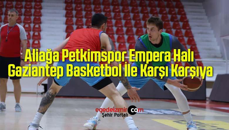 Aliağa Petkimspor Empera Halı Gaziantep Basketbol İle Karşı Karşıya
