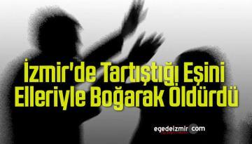 İzmir'de Tartıştığı Eşini Elleriyle Boğarak Öldürdü