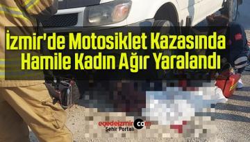 İzmir'de Motosiklet Kazasında Hamile Kadın Ağır Yaralandı