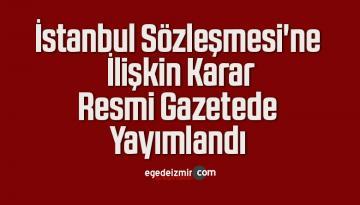 İstanbul Sözleşmesi'ne İlişkin Karar Resmi Gazetede Yayımlandı