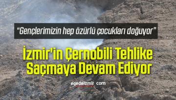 İzmir'in Çernobili Tehlike Saçmaya Devam Ediyor…