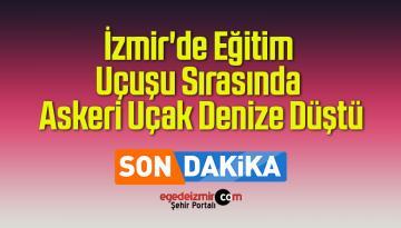 İzmir'de Eğitim Uçuşu Sırasında Askeri Uçak Denize Düştü