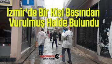 İzmir'de Bir Kişi Başından Vurulmuş Halde Bulundu