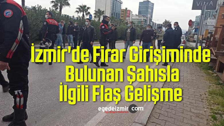 İzmir'de Firar Girişiminde Bulunan Şahısla İlgili Flaş Gelişme