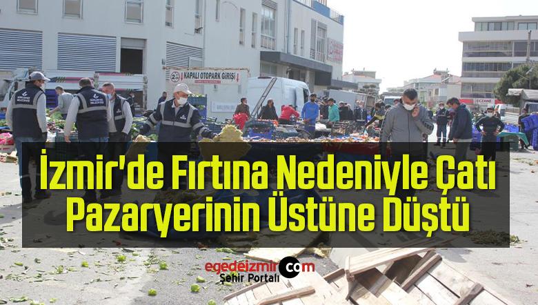 İzmir'de Fırtına Nedeniyle Çatı, Pazaryerinin Üstüne Düştü
