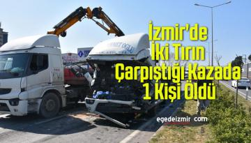 İzmir'de İki Tırın Çarpıştığı Kazada 1 Kişi Öldü