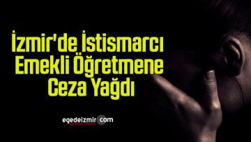 İzmir'de İstismarcı Emekli Öğretmene Ceza Yağdı