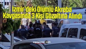 İzmir'deki Ölümlü Akraba Kavgasında 3 Kişi Gözaltına Alındı