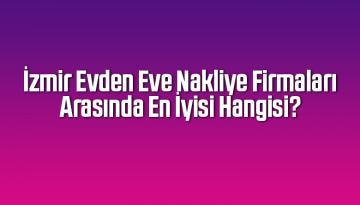 İzmir Evden Eve Nakliye Firmaları Arasında En İyisi Hangisi?