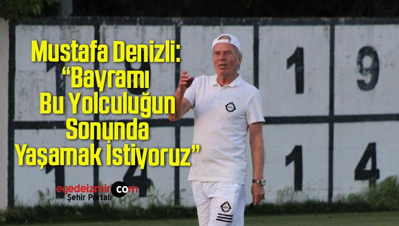 """Mustafa Denizli: """"Bayramı Bu Yolculuğun Sonunda Yaşamak İstiyoruz"""""""