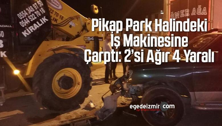 Pikap Park Halindeki İş Makinesine Çarptı: 2'si Ağır 4 Yaralı