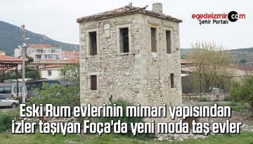 Eski Rum evlerinin mimari yapısından izler taşıyan Foça'da yeni moda taş evler