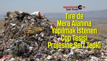 Tire'de Mera Alanına Yapılmak İstenen Çöp Tesisi Projesine Sert Tepki