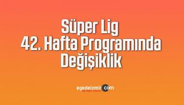 Süper Lig 42. Hafta Programında Değişiklik