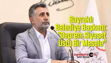"""Bayraklı Belediye Başkanı: """"Deprem Siyaset Üstü Bir Mesele"""""""