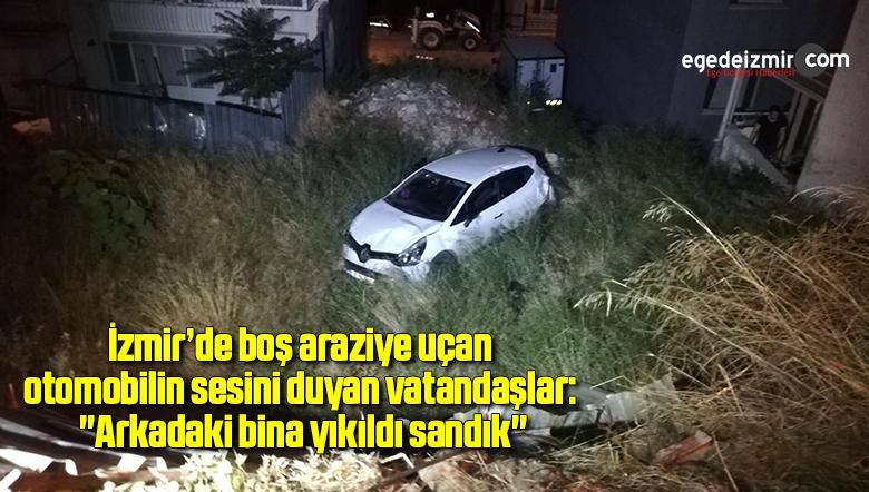 """İzmir'de boş araziye uçan otomobilin sesini duyan vatandaşlar: """"Arkadaki bina yıkıldı sandık"""""""