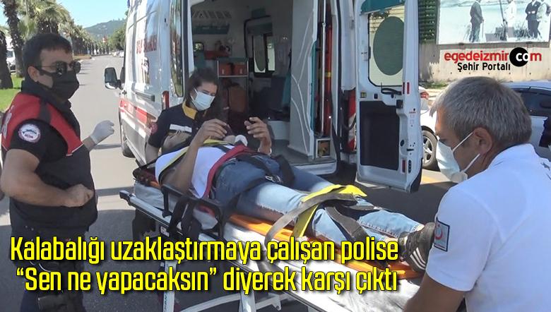 """Kalabalığı uzaklaştırmaya çalışan polise """"Sen ne yapacaksın"""" diyerek karşı çıktı"""