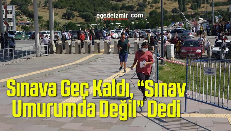"""Sınava Geç Kaldı, """"Sınav Umurumda Değil"""" Dedi"""