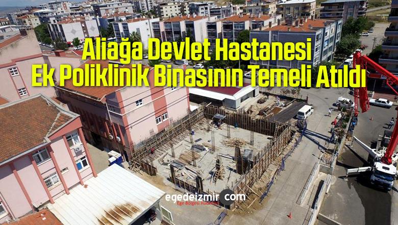 Aliağa Devlet Hastanesi Ek Poliklinik Binasının Temeli Atıldı