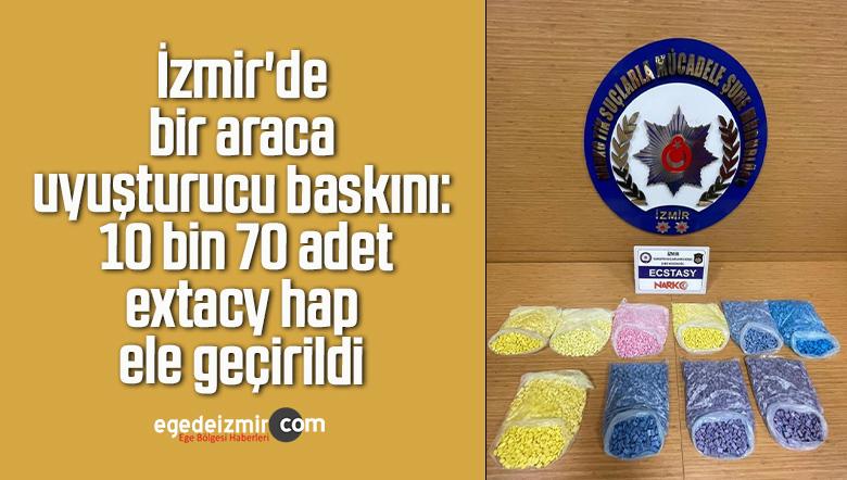 İzmir'de bir araca uyuşturucu baskını: 10 bin 70 adet extacy hap ele geçirildi