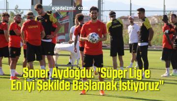 """Soner Aydoğdu: """"Süper Lig'e En İyi Şekilde Başlamak İstiyoruz"""""""
