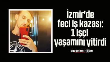 İzmir'de feci iş kazası: 1 işçi yaşamını yitirdi