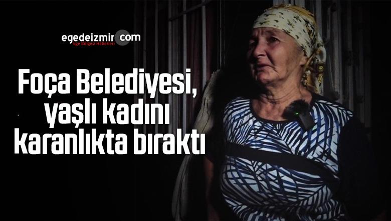 Foça Belediyesi, yaşlı kadını karanlıkta bıraktı