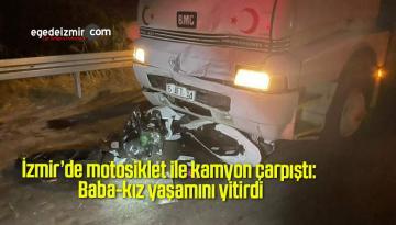 İzmir'de motosiklet ile kamyon çarpıştı: Baba-kız yaşamını yitirdi