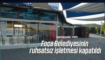 Foça Belediyesinin ruhsatsız işletmesi kapatıldı