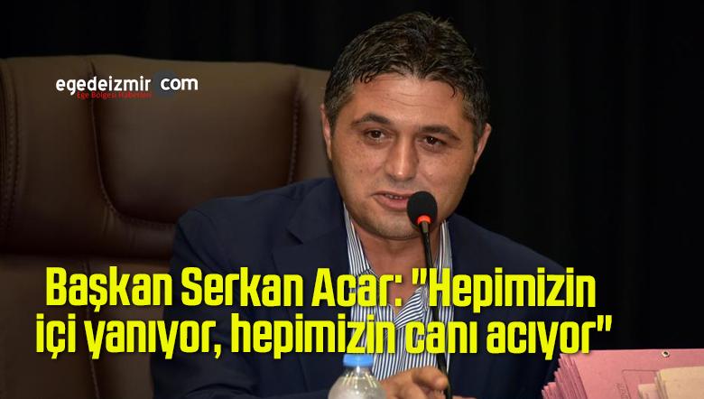 """Başkan Serkan Acar: """"Hepimizin içi yanıyor, hepimizin canı acıyor"""""""