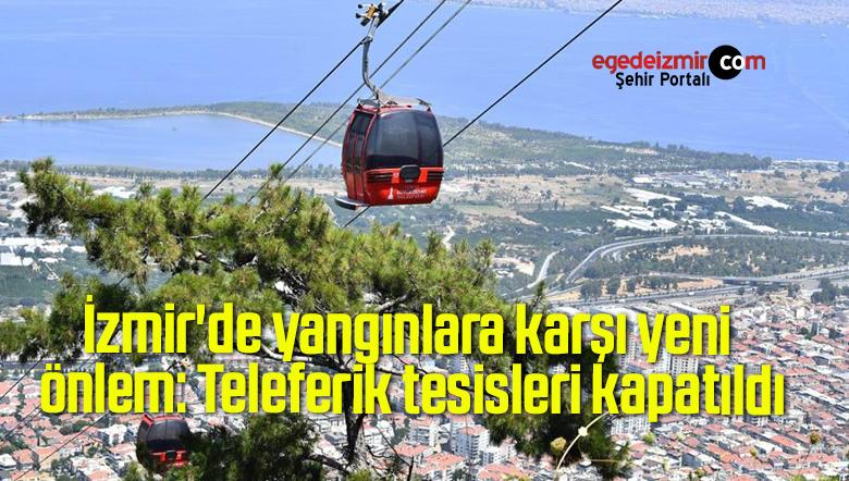 İzmir'de yangınlara karşı yeni önlem: Teleferik tesisleri kapatıldı