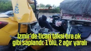 İzmir'de ticari taksi tıra ok gibi saplandı: 1 ölü, 2 ağır yaralı